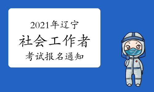 辽宁人事考试网:2021年辽宁社会工作者考试报名通知